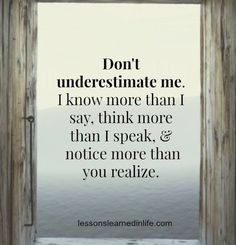 Don't underestimate me. I know more than I say