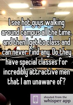 I see hot guys walking around campus all the time, and then I get to class and can never find any. Do they have special classes for incredibly attractive men that I am unaware of?