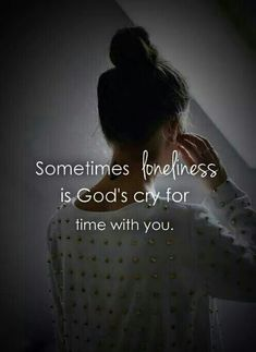 Sometimes loneliness is God's cry for time with you.