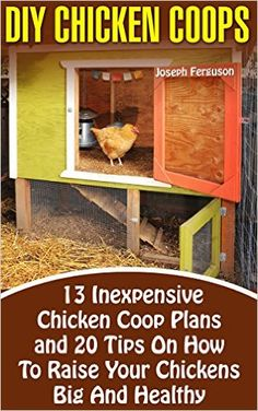 DIY Chicken Coops: 13 Inexpensive Chicken Coop Plans And 20 Tips On How To Raise Your Chickens Big And Healthy: (Backyard Chickens for Beginners, Building ... on a Coop, Chickens, Ducks and Turkeys) - Kindle edition by Joseph Ferguson. Crafts, Hobbies & Home Kindle eBooks @ Amazon.com.