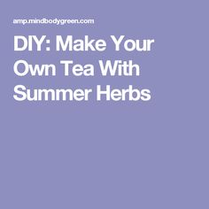 DIY: Make Your Own Tea With Summer Herbs