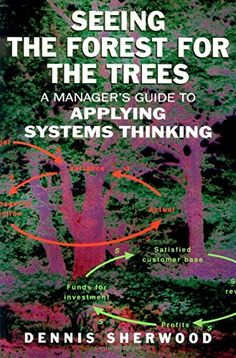 Seeing the Forest for the Trees: A Manager's Guide to Applying Systems Thinking (Book)