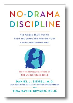 .No Drama Discipline  The Whole-Brain Way to Calm the Chaos and Nurture Your Child's Developing Mind  by Daniel J. Siegel, M.D. and Tina Payne Bryson, Ph.D