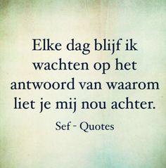 Elke dag blijf ik wachten op het antwoord van waarom liet je mij nou achter. Sef Quotes, Love Hurts, My Love, Love Text, Dutch Quotes, Love Spells, Slogan, Texts, Qoutes
