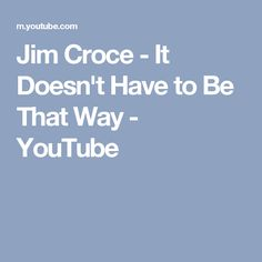 Jim Croce - It Doesn't Have to Be That Way - YouTube