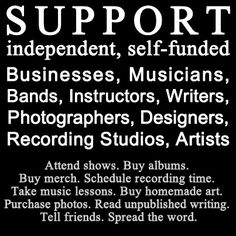 Support independent, self funded businesses, writers, musicians, artists.