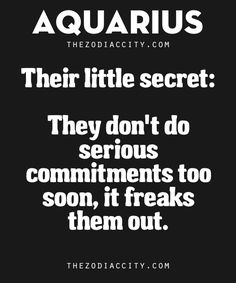Aquarius' Little Secret: They don't do serious commitments too soon, it freaks them out.