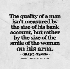 The quality of a man isn't measured by the size of his bank account but rather by the size of the smile of the woman on his arm