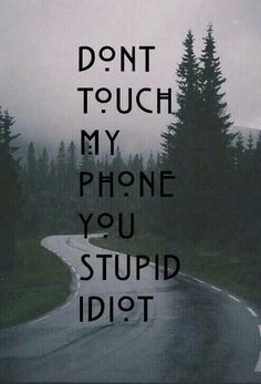 dont touch my phone you stupid idiot
