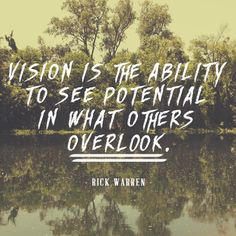 Vision is the ability to see potential in what others overlook. -Rick Warren #quote #vision