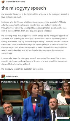 the misogyny speech. Australia's PM julia gillard was our first female prime minister and was bullied relentlessly throughout her career by sexist politicians saying that as a woman she was unfit to lead. and then. then. one day, julia gillard snapped. http://quicksilverwracked.tumblr.com/post/159157912849/the-misogyny-speech<< note to self: watch this