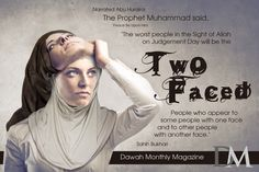 "Narrated Abu Huraira: The Prophet Muhammad (peace be upon him) said, ""The worst people in the Sight of Allah on Judgement Day will be the two-faced people who appear to some people with one face and to other people with another face."""