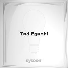 Tad Eguchi: Page about Tad Eguchi #member #website #sysoon #about