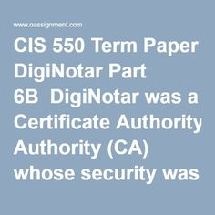 CIS 550 Term Paper DigiNotar Part 6B  DigiNotar was a Certificate Authority (CA) whose security was breached in 2011. In your term paper, you are to play the role of a CIO and review the role CAs provide. Provide a historical perspective of CAs and their significance to the Internet and organizations. Your paper will review the events that lead to the breach of DigiNotar and the factors that would have mitigated it. Write a ten to sixteen (10-16) page paper in which you develop a security… Term Paper, Final Exams, Organizations, Case Study, Factors, Homework, Perspective, Management, Organizers