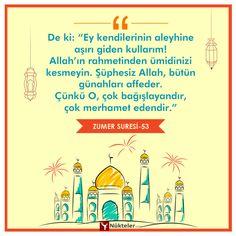 """De ki: """"Ey kendilerinin aleyhine aşırı giden kullarım! Allah'ın rahmetinden ümidinizi kesmeyin. Şüphesiz Allah, bütün günahları affeder. Çünkü O, çok bağışlayandır, çok merhamet edendir.""""  Zümer Suresi 53"""