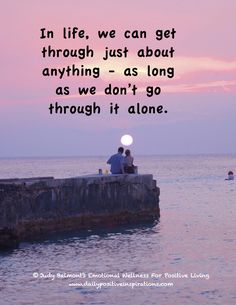 In life, we can get through just about anything - as long as we don't go through it alone.