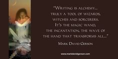 """""""Writing is alchemy…truly a tool of wizards, witches and sorcerers. It's the magic wand, the incantation, the wave of the hand that transforms all…"""" – The Voice of the Muse: Answering the Call to Write  by Mark David Gerson • http://www.markdavidgerson.com/books/voiceofthemuse"""
