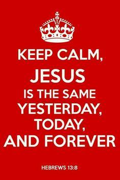 Soyez calmes, Jésus Christ est le même hier, aujourd'hui, et éternellement. (Hébreux 13:8)