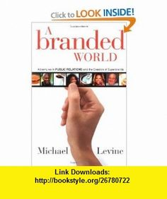 A Branded World Adventures in Public Relations and the Creation of Superbrands (0723812136520) Michael P. Levine, Michael Levine , ISBN-10: 0471263664  , ISBN-13: 978-0471263661 ,  , tutorials , pdf , ebook , torrent , downloads , rapidshare , filesonic , hotfile , megaupload , fileserve