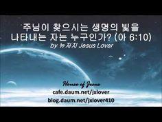 [아가서] 주님이 찾으시는 생명의 빛을 나타내는 자는 누구인가? (아 6:10) by 뉴저지 Jesus Lover