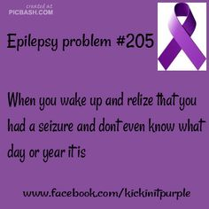 Epilepsy Problems / Epilepsy Awareness...... Yep.  Last time I woke up in the ambulance they asked me who the president is and it took me a really long time to remember.  And when they asked me what year it is.....that one took a while too