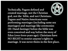 Marriage is and always has been a Pagan concept, it was adopted by Christians and many other religions. Christians did not invent it and they have no right to stop anyone getting married.