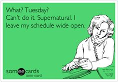 What? Tuesday? Can't do it. Supernatural. I leave my schedule wide open. :)