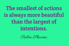 The smallest of actions is always more beautiful than the largest of intentions. Robin Sharma