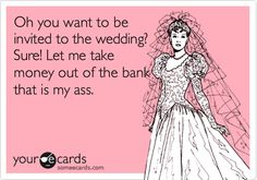 Funny Wedding Ecard: Oh you want to be invited to the wedding? Sure! Let me take money out of the bank that is my ass.