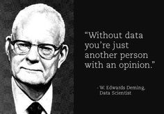 """""""Without data you're just another person with an opinion."""" - W. Edwards Deming, Data Scientist"""