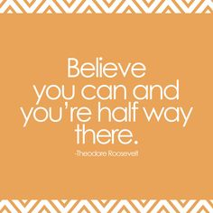 Always believe you can because then you are already half way there. Roosevelt, quote, wise words, saying, wisdom, true, citat.