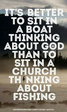 """It's better to sit in a boat thinking about God than to sit in a church thinking about fishing""  #truth"