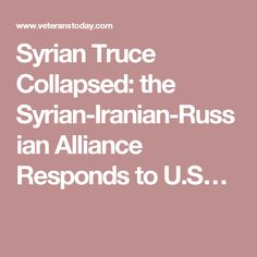 Syrian Truce Collapsed: the Syrian-Iranian-Russian Alliance Responds to U.S…