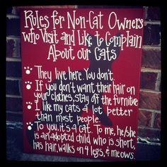 """""""Rules for Non-Cat Owners who Visit and Like to Complain About our Cats""""    ~They live here.  You don't.    ~If you don't want their hair on your clothes, stay off the furniture.    ~ I like my cats a lot better than most people.    ~To you, it's a cat.  To me, he/she is an adopted child who is short, has hair, walks on 4 legs, and meows."""