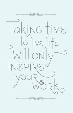 Taking time to live life will only inspire your work: It's about finding that life-work balance