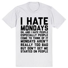 I Hate Mondays. Oh, and I Hate People. Come to Think of It Mondays Aren't Really Too Bad But Don't Get Me Started on People #Mondays