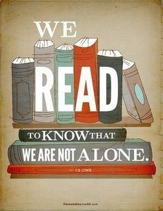 """We read to know that we are not alone."" - C.S. Lewis  Love this! A literature professor of mine quoted this on the first day of class. It has stayed with me."