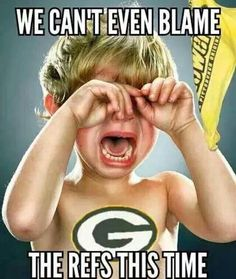 True! There's no crying in football, leave that to the Dallas Cowboys, Lol!