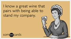 I know a great wine that pairs with being able to stand my company.