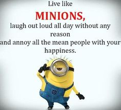 Live like minions, laugh out loud all day without any reason and annoy all the mean people with your happiness