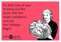 It's that time of year to bring out the pants with the elastic waistband - and Let the Holidays Begin!