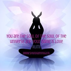 You are the soul of the soul of the universe and your name is love #Rumi http://www.shivohamyoga.nl/ #inspirationalquotes