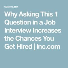 Why Asking This 1 Question in a Job Interview Increases the Chances You Get Hired | Inc.com