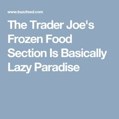 The Trader Joe's Frozen Food Section Is Basically Lazy Paradise