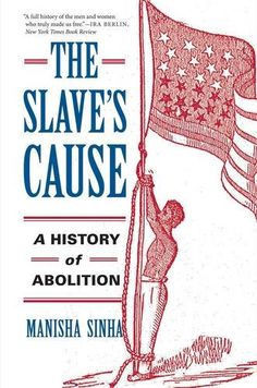 The Slave's Cause: A History of Abolition:   <DIV><B>A groundbreaking history of abolition that recovers the largely forgotten role of African Americans in the long march toward emancipation from the American Revolution through the Civil War</B><BR /><BR /> Received historical wisdom casts abolitionists as bourgeois, mostly white reformers burdened by racial paternalism and economic conservatism. Manisha Sinha overturns this image, broadening her scope beyond the antebellum period usua...