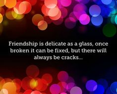 """Friendship is delicate as a glass, once broken it can be fixed but there will always be cracks.""   —Waqar Ahmed"