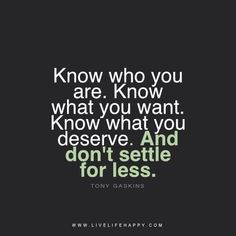 """""""Know who you are. Know what you want. Know what you deserve. And don't settle for less."""" - Tony Gaskins livelifehappy.com"""