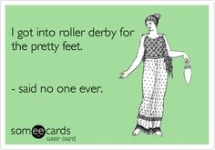 I got into roller derby for the pretty feet. - said no one ever.