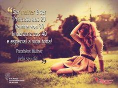Ser mulher é ser Princesa aos 20 Rainha aos 30 Imperatriz aos 40 e especial a vida toda!  Parabéns Mulher pelo seu dia...