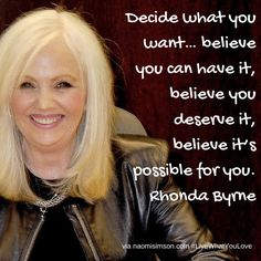 Decide what you want… believe you can have it, believe you deserve it, believe it's possible for you. Rhonda Byrne